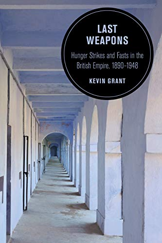 Last Weapons: Hunger Strikes and Fasts in the British Empire, 1890–1948 (Berkeley Series in British Studies Book 16) (English Edition)
