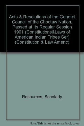 Acts & Resolutions of the General Council of the Choctaw Nation, Passed at Its Regular Session 1901 (Constitutions and Laws of the American Indian Tribes) por Resources Scholarly