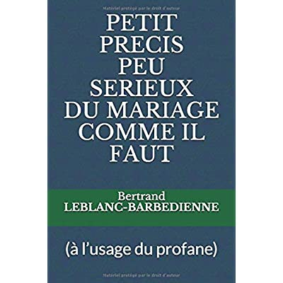 PETIT PRECIS PEU SERIEUX  DU MARIAGE  COMME IL FAUT: à l'usage du profane