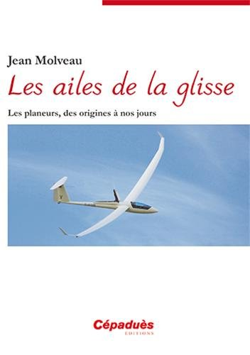 Les ailes de la glisse - Les planeurs, des origines à nos jours par Jean MOLVEAU