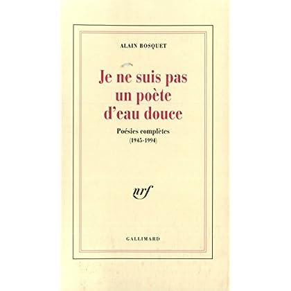 Je ne suis pas un poète d'eau douce: Poésies complètes (1945-1994)