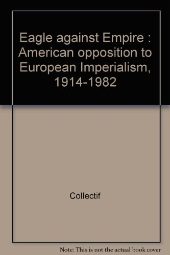 Eagle Against Empire : American Opposition to European Imperialism, 1914-1982 par Collectif
