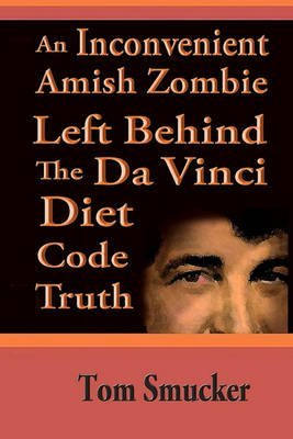 an-inconvenient-amish-zombie-left-behind-the-da-vinci-diet-code-truth-by-author-tom-smucker-publishe
