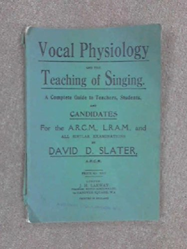 Vocal Physiology and the Teaching of Singing. A complete guide to teachers, students and candidates for the A.R.C.M., L.R.A.M., and all similar examinations