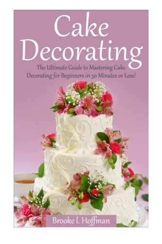 Cake Decorating The Ultimate Guide To Mastering Cake Decorating For Beginners In 30 Minutes Or Less  By Brooke L Hoffman  pdf epub download ebook