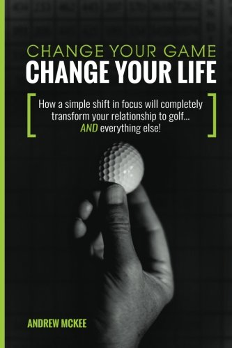 Change Your Game, Change Your Life: How a simple shift in focus will completely transform your relationship to golf—And everything else! por Andrew McKee
