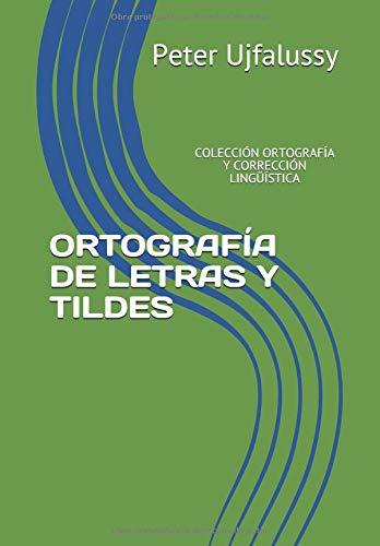 ORTOGRAFÍA DE LETRAS Y TILDES: COLECCIÓN ORTOGRAFÍA Y CORRECCIÓN LINGÜÍSTICA por Peter Ujfalussy