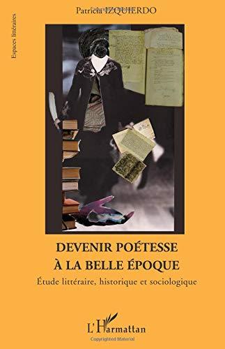 Devenir poétesse à la belle époque : Etude littéraire, historique et sociologique par Patricia Izquierdo