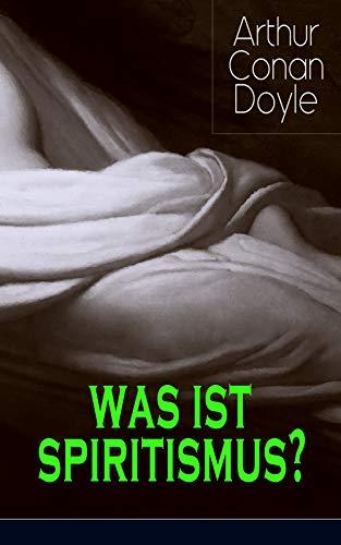 Was ist Spiritismus?: Doyles persönliche Erkenntnisse auf dem Gebiet des Spiritismus: Auf der Suche + Die Offenbarung + Das Leben nach dem Tode + Probleme und Begrenzungen