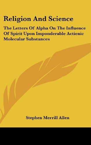 Religion and Science: The Letters of Alpha on the Influence of Spirit Upon Imponderable Actienic Molecular Substances
