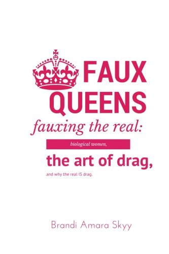 Faux Queens - Fauxing the Real: Biological Women, The Art of Drag, and Why the Real is Drag