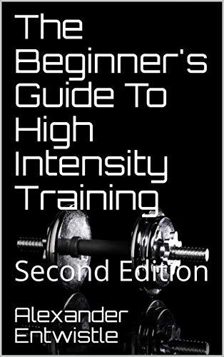 The Beginner's Guide To High Intensity Training: Second Edition (Alexander Entwistle's High Intensity Training Book 1) Descargar ebooks PDF