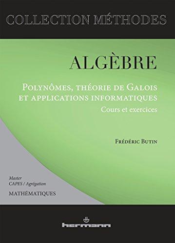 Algèbre: Polynômes, théorie de Galois et applications informatiques : cours et exercices