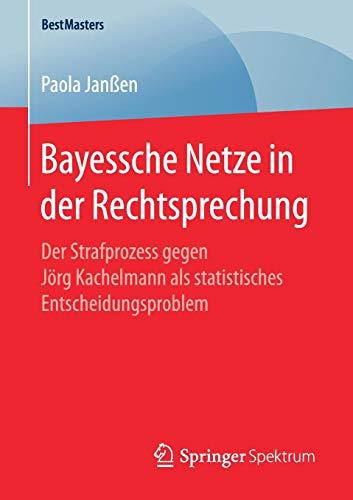 Bayessche Netze in der Rechtsprechung: Der Strafprozess gegen Jörg Kachelmann als statistisches Entscheidungsproblem (BestMasters)
