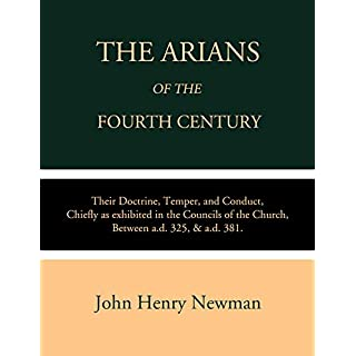 The Arians of the Fourth Century: Their Doctrine, Temper, and Conduct, Chiefly as Exhibited in the Councils of the Church Between A.D. 325 & A.D. 381
