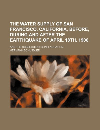 The water supply of San Francisco, California, before, during and after the earthquake of April 18th, 1906; and the subsequent conflagration
