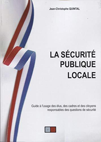 La sécurité publique locale: Guide à l'usage des élus, des cadres et des citoyens responsables des questions de sécurité par Jean Christophe Quintal