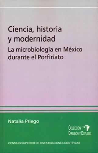 Ciencia, historia y modernidad: la microbiología en México durante el Porfiriato (Difusión y Estudio - Escuela de Estudios Hispanoamericanos) por Natalia Priego Martínez