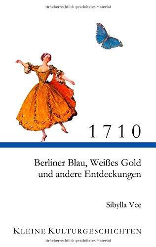 1710: Berliner Blau, Weißes Gold und andere Entdeckungen (Kleine Kulturgeschichten)