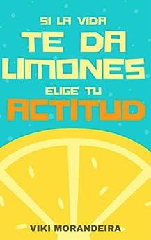Si la vida te da limones, Elige tu Actitud: La clave para una vida más positiva y feliz. de [Morandeira, Viki]