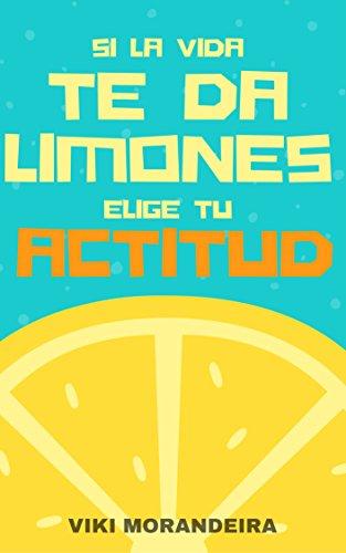 Si la vida te da limones, Elige tu Actitud: Actitud, la clave para una vida más positiva y feliz.