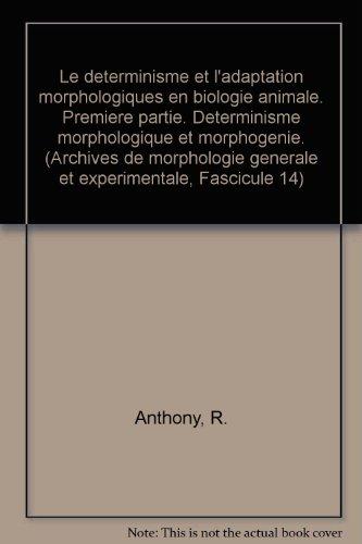 Le determinisme et l'adaptation morphologiques en biologie animale. Premiere partie. Determinisme morphologique et morphogenie. (Archives de morphologie generale et experimentale, Fascicule 14)