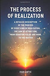 The Process of Realization: A detailed description of the process of every kind of realization, the law of attraction, from quantum fields and mind, to the matter