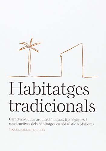 Habitatges tradicionals: característiques arquitectòniques, tipològiques i constructives dels habitatges en sòl rústic a Mallorca por Miquel Ballester Julià