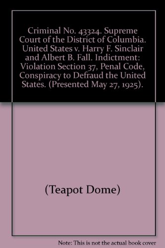 Criminal No. 43324. Supreme Court of the District of Columbia. United States v. Harry F. Sinclair and Albert B. Fall. Indictment: Violation Section 37, Penal Code, Conspiracy to Defraud the United States. (Presented May 27, 1925). par (Teapot Dome)