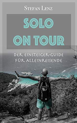 Allein reisen: SOLO ON TOUR - Der Einsteiger-Guide für Alleinreisende (Guide Reisen)