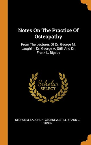 Notes on the Practice of Osteopathy: From the Lectures of Dr. George M. Laughlin, Dr. George A. Still, and Dr. Frank L. Bigsby