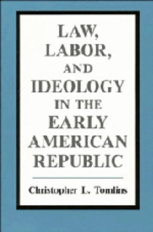 Law, Labor, and Ideology in the Early American Republic by Christopher L. Tomlins (1993-04-30)