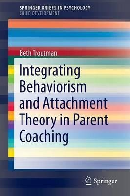 [(Integrating Behaviorism and Attachment Theory in Parent Coaching)] [Author: Beth Troutman] published on (May, 2015)