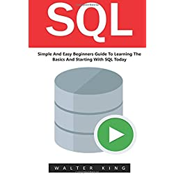 Sql: Simple And Easy Beginners Guide To Learning The Basics And Starting With SQL Today! (SQL Course, SQL Development, SQL Books)