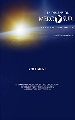 LA DIMENSIÓN MERCOSUR (EL TRATADO DE ASUNCIÓN, LA LIBRE CIRCULACIÓN, BENEFICIOS Y COSTOS DEL MERCOSUR, LA ESTRUCTURA INSTITUCIONAL nº 1) por Aldo Centurión López