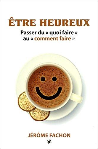 Etre heureux - Passer du quoi faire au comment faire par Jérôme Fachon
