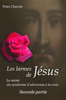 Les larmes de Jésus - Le secret du syndrome d'aversion à la croix   Seconde partie par [Chavier, Peter]