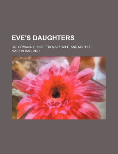 Eve's daughters; or, Common sense for maid, wife, and mother