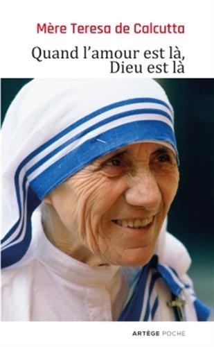 Quand l'amour est là, Dieu est là: Pour cheminer vers une union plus intime avec Dieu et un plus grand amour des autres par Mère Teresa de Calcutta