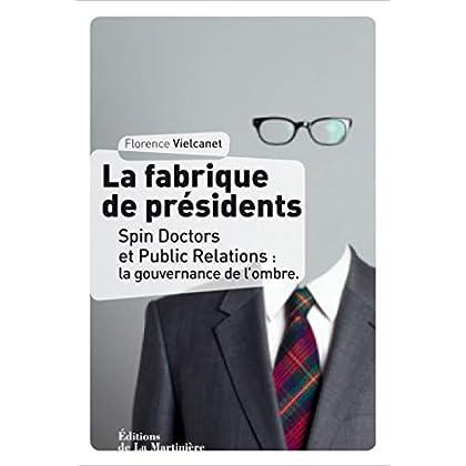 La Fabrique de présidents. Spin Doctors et Public Relations : la gouvernance de l'ombre (NON FICTION)