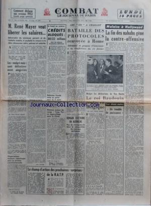 COMBAT [No 2687] du 22/02/1953 - M RENE MAYER VEUT LIBERER LES SALAIRES - CHOMAGE ET LIBERTE PAR JEAN NAVIER - PAR 300 VOIX CONTRE 228 LÔÇÖASSEMBLEE A CONFIRME SON PREMIER VOTE - LES MALGRE NOUS SONT DEFINITIVEMENT AMNISTIES - M RENE PLEVEN REPOND - NEGOCIATIONS TOUJOURS LABORIEUSES POUR LA REVISION CONSTITUTIONNELLE - LA POLICE SUR LA PISTE DES ENFANTS FINALY - EN CONSEIL DES MINISTRES - CREDITS BLOQUES - 80122 MILLIONS DONT 36 MILLIARDS DÔÇÖECONOMIES DEFINITIVES - REFORME FISCALE MISE AU POIN
