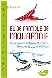 Guide pratique de l'aquaponie - Produire ensemble légumes et poissons - Construire...