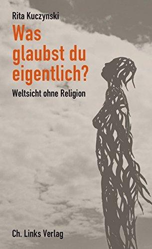 Was glaubst du eigentlich? Weltsicht ohne Religion