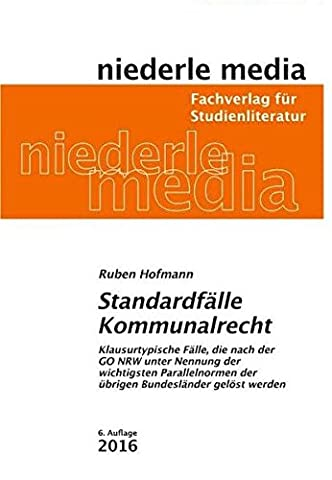 Standardfälle Kommunalrecht: Klausurtypische Fälle, die nach der GO NRW unter Nennung der wichtigsten Parallelnormen der übrigen Bundesländer gelöst werden - 2017