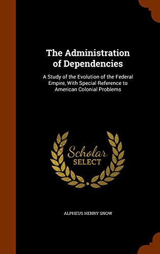 The Administration of Dependencies: A Study of the Evolution of the Federal Empire, With Special Reference to American Colonial Problems
