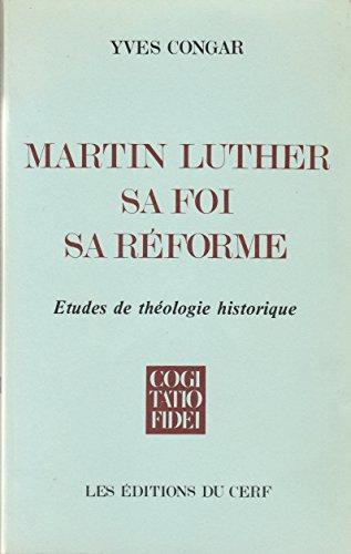 MARTIN LUTHER, SA FOI, SA REFORME. Etudes de théologie historique par Yves Congar