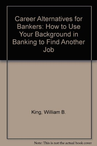 Career Alternatives for Bankers: How to Use Your Background in Banking to Find Another Job by William B. King (1993-09-03)