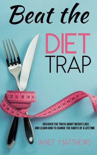 beat-the-diet-trap-discover-the-truth-about-weight-loss-and-learn-how-to-change-the-habits-of-a-life