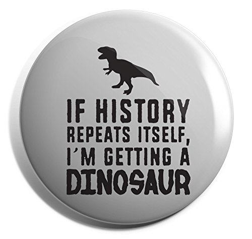 Hippowarehouse If history repeats itself I'm getting a dinosaur Badge Pin 25mm 38mm 50mm