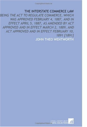 The Interstate Commerce Law: Being the Act to Regulate Commerce, Which Was Approved February 4, 1887, and in Effect April 5, 1887, as Amended by Act and in Effect February 10, 1891 [1891] por John Theo Wentworth